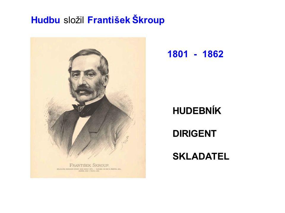 Hudbu složil František Škroup 1801 - 1862 HUDEBNÍK DIRIGENT SKLADATEL