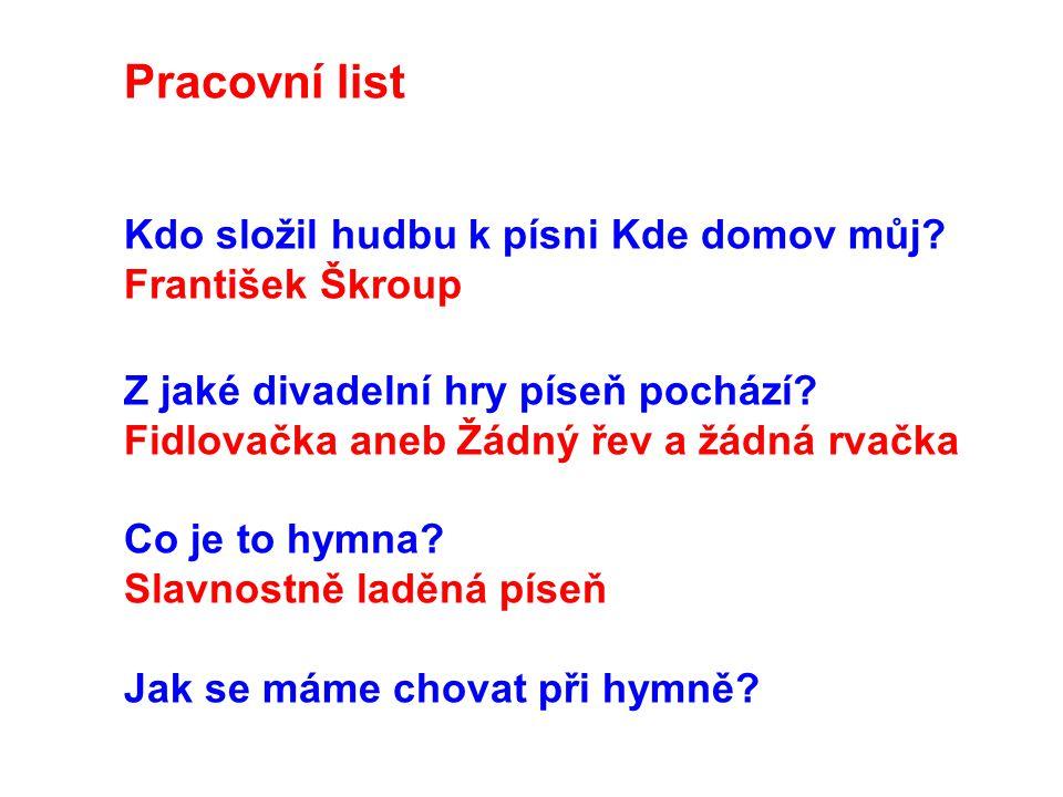 Pracovní list Kdo složil hudbu k písni Kde domov můj? František Škroup Z jaké divadelní hry píseň pochází? Fidlovačka aneb Žádný řev a žádná rvačka Co