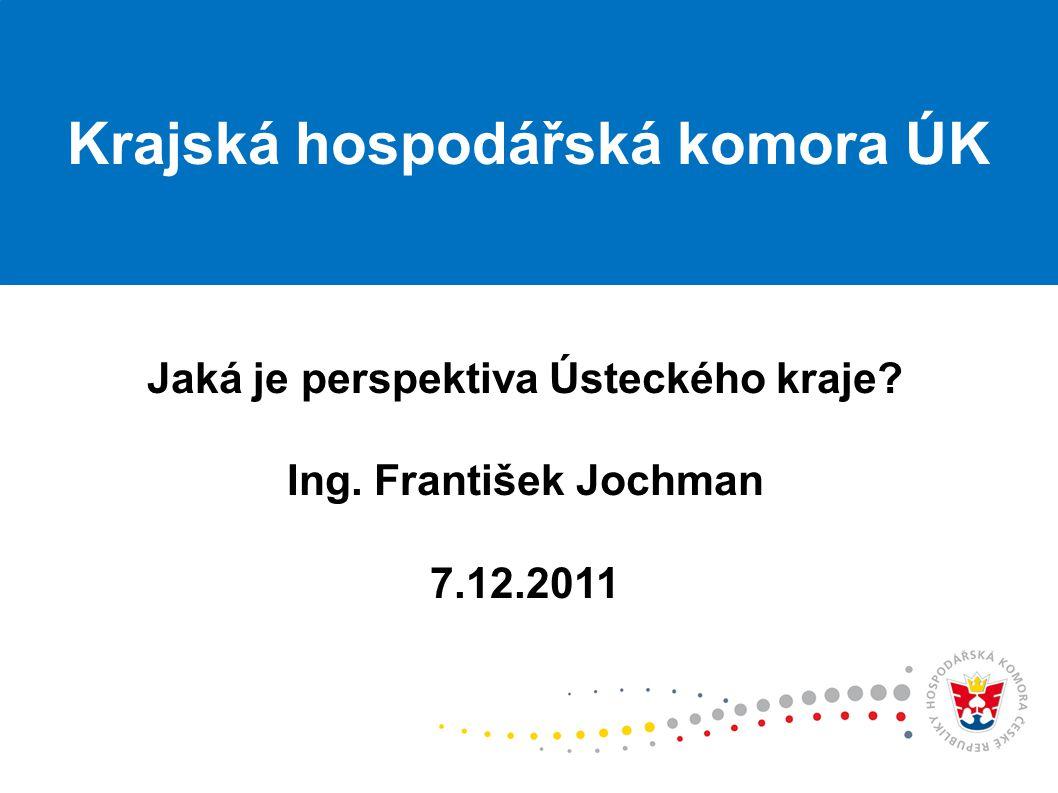 Jaká je perspektiva Ústeckého kraje Ing. František Jochman 7.12.2011 Krajská hospodářská komora ÚK