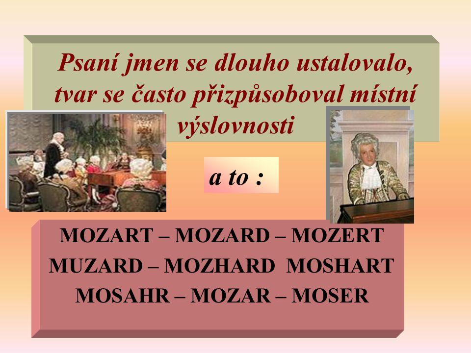 Psaní jmen se dlouho ustalovalo, tvar se často přizpůsoboval místní výslovnosti MOZART – MOZARD – MOZERT MUZARD – MOZHARD MOSHART MOSAHR – MOZAR – MOS