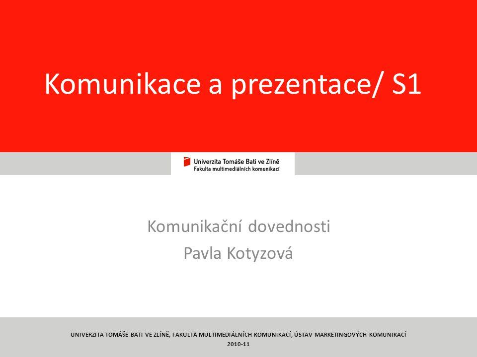 1 Komunikace a prezentace/ S1 Komunikační dovednosti Pavla Kotyzová UNIVERZITA TOMÁŠE BATI VE ZLÍNĚ, FAKULTA MULTIMEDIÁLNÍCH KOMUNIKACÍ, ÚSTAV MARKETINGOVÝCH KOMUNIKACÍ 2010-11