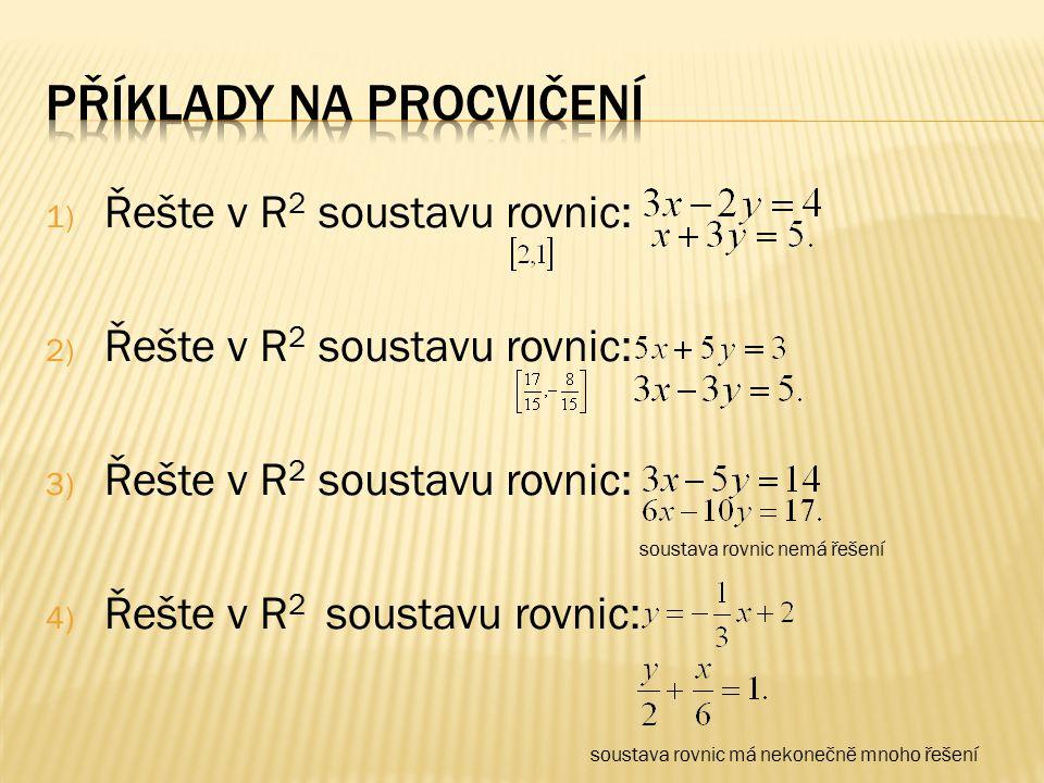 1) Řešte v R 2 soustavu rovnic: 2) Řešte v R 2 soustavu rovnic: 3) Řešte v R 2 soustavu rovnic: 4) Řešte v R 2 soustavu rovnic: soustava rovnic nemá řešení soustava rovnic má nekonečně mnoho řešení