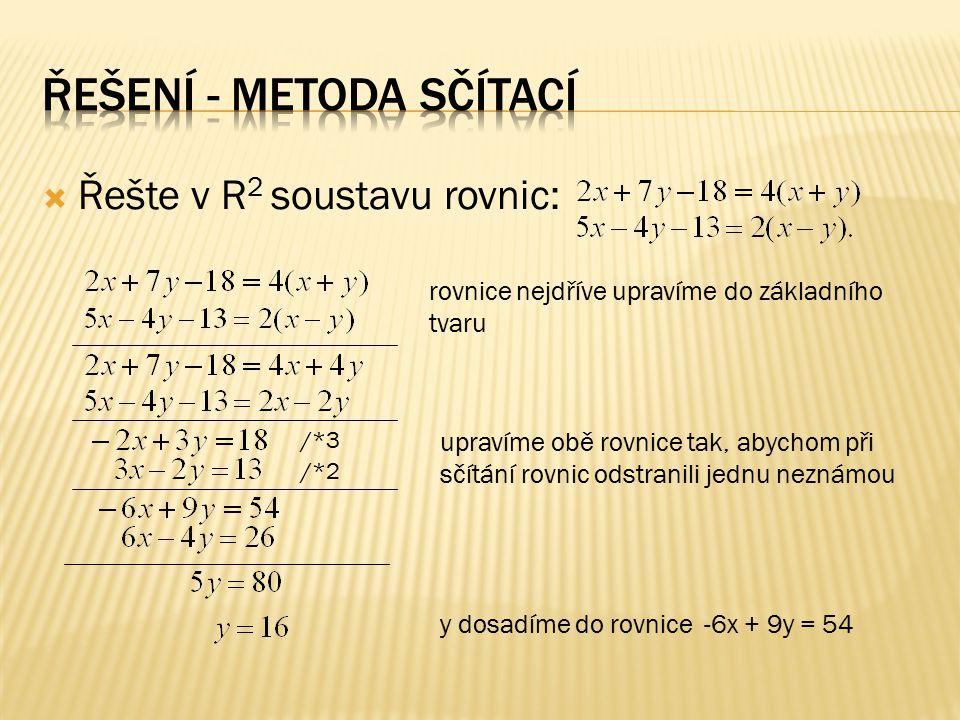  Řešte v R 2 soustavu rovnic: rovnice nejdříve upravíme do základního tvaru y dosadíme do rovnice -6x + 9y = 54 upravíme obě rovnice tak, abychom při sčítání rovnic odstranili jednu neznámou /*3 /*2