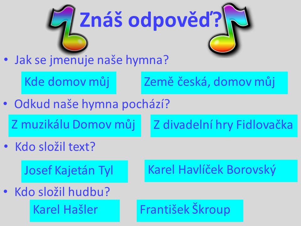 Znáš odpověď? Jak se jmenuje naše hymna? Odkud naše hymna pochází? Kdo složil text? Kdo složil hudbu? Kde domov můj Země česká, domov můj Josef Kajetá