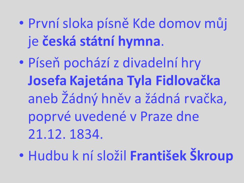 První sloka písně Kde domov můj je česká státní hymna. Píseň pochází z divadelní hry Josefa Kajetána Tyla Fidlovačka aneb Žádný hněv a žádná rvačka, p