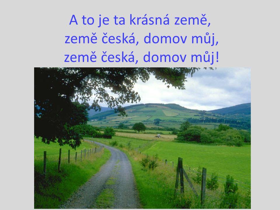 A to je ta krásná země, země česká, domov můj, země česká, domov můj!