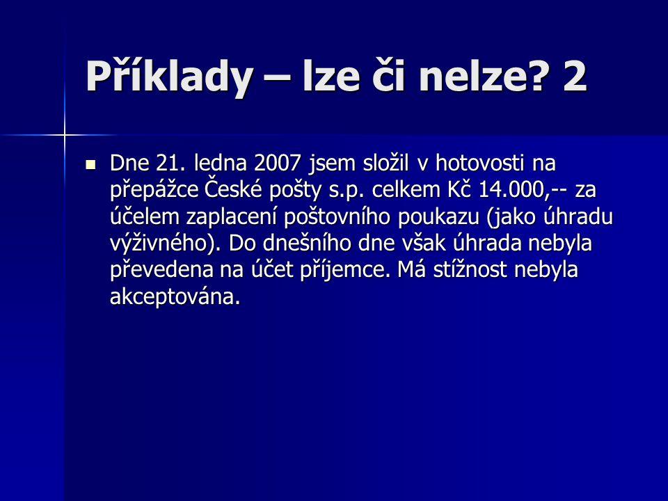 Příklady – lze či nelze.2 Dne 21. ledna 2007 jsem složil v hotovosti na přepážce České pošty s.p.