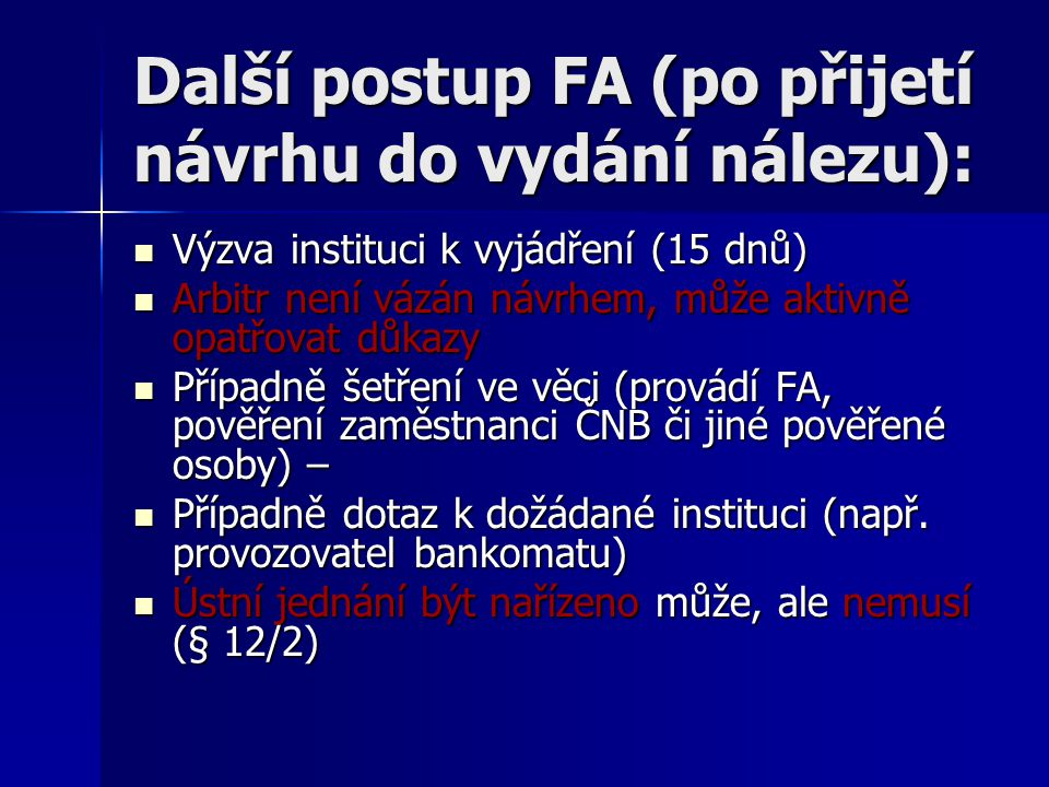 Další postup FA (po přijetí návrhu do vydání nálezu): Výzva instituci k vyjádření (15 dnů) Výzva instituci k vyjádření (15 dnů) Arbitr není vázán návrhem, může aktivně opatřovat důkazy Arbitr není vázán návrhem, může aktivně opatřovat důkazy Případně šetření ve věci (provádí FA, pověření zaměstnanci ČNB či jiné pověřené osoby) – Případně šetření ve věci (provádí FA, pověření zaměstnanci ČNB či jiné pověřené osoby) – Případně dotaz k dožádané instituci (např.