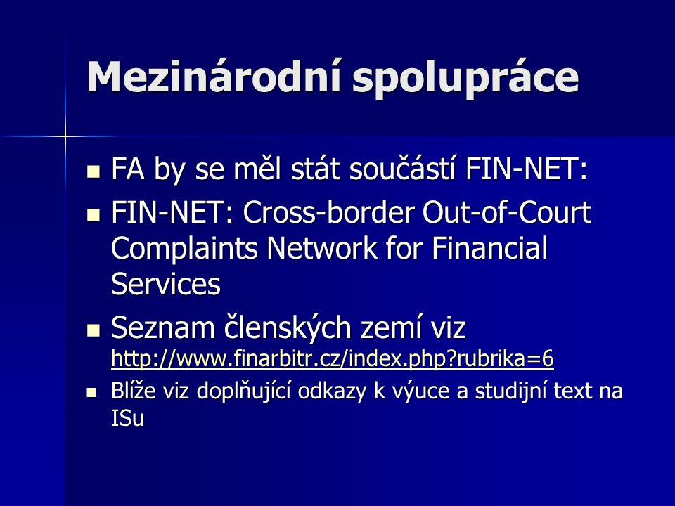 Mezinárodní spolupráce FA by se měl stát součástí FIN-NET: FA by se měl stát součástí FIN-NET: FIN-NET: Cross-border Out-of-Court Complaints Network for Financial Services FIN-NET: Cross-border Out-of-Court Complaints Network for Financial Services Seznam členských zemí viz http://www.finarbitr.cz/index.php?rubrika=6 Seznam členských zemí viz http://www.finarbitr.cz/index.php?rubrika=6 http://www.finarbitr.cz/index.php?rubrika=6 Blíže viz doplňující odkazy k výuce a studijní text na ISu Blíže viz doplňující odkazy k výuce a studijní text na ISu