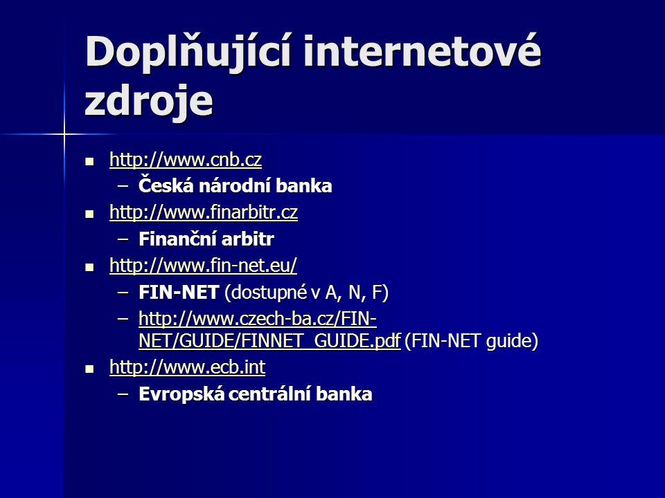 Doplňující internetové zdroje http://www.cnb.cz http://www.cnb.cz http://www.cnb.cz –Česká národní banka http://www.finarbitr.cz http://www.finarbitr.cz http://www.finarbitr.cz –Finanční arbitr http://www.fin-net.eu/ http://www.fin-net.eu/ http://www.fin-net.eu/ –FIN-NET (dostupné v A, N, F) –http://www.czech-ba.cz/FIN- NET/GUIDE/FINNET_GUIDE.pdf (FIN-NET guide) http://www.czech-ba.cz/FIN- NET/GUIDE/FINNET_GUIDE.pdfhttp://www.czech-ba.cz/FIN- NET/GUIDE/FINNET_GUIDE.pdf http://www.ecb.int http://www.ecb.int http://www.ecb.int –Evropská centrální banka