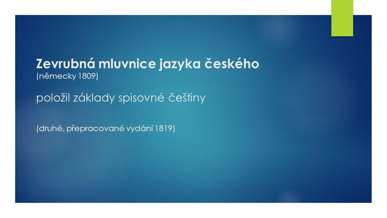 Zevrubná mluvnice jazyka českého (německy 1809) položil základy spisovné češtiny (druhé, přepracované vydání 1819)