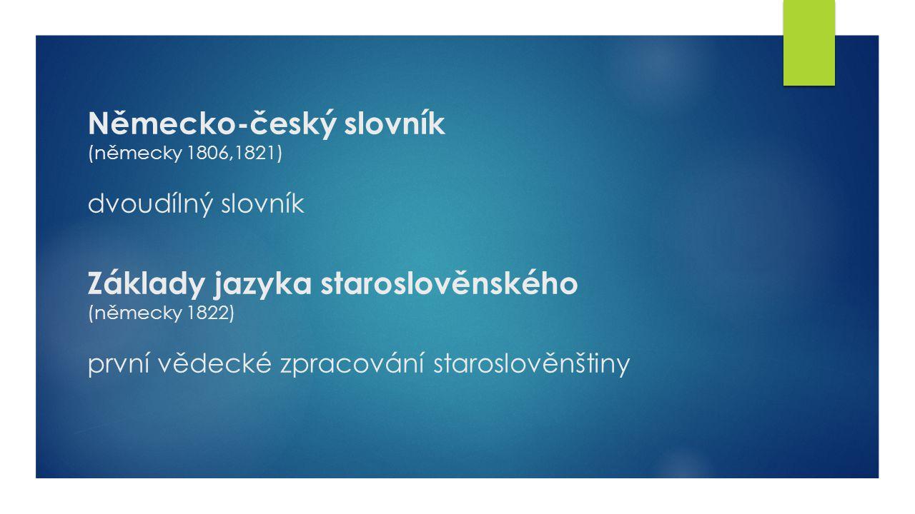 Německo-český slovník (německy 1806,1821) dvoudílný slovník Základy jazyka staroslověnského (německy 1822) první vědecké zpracování staroslověnštiny