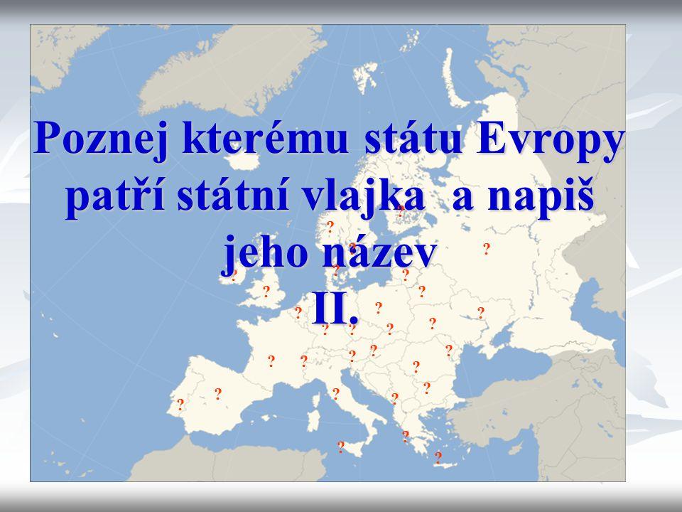 ? ? ? ? ? ? ? ? ? ? ? ? ? ? ? ? ? ? ? ? ? ? ? ? ? Poznej kterému státu Evropy patří státní vlajka a napiš jeho název II. ? ? ? ? ?