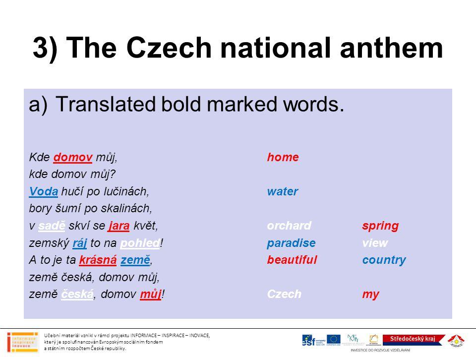 3) The Czech national anthem a)Translated bold marked words. Kde domov můj,home kde domov můj? Voda hučí po lučinách,water bory šumí po skalinách, v s