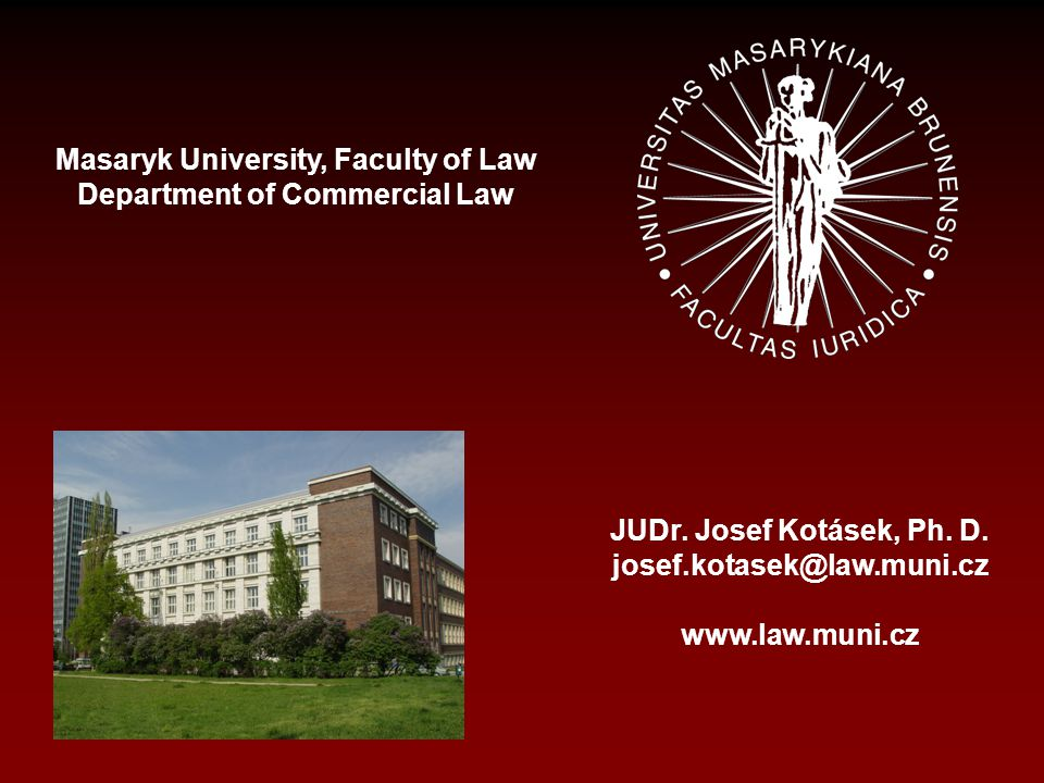 Masaryk University, Faculty of Law Department of Commercial Law JUDr. Josef Kotásek, Ph. D. josef.kotasek@law.muni.cz www.law.muni.cz