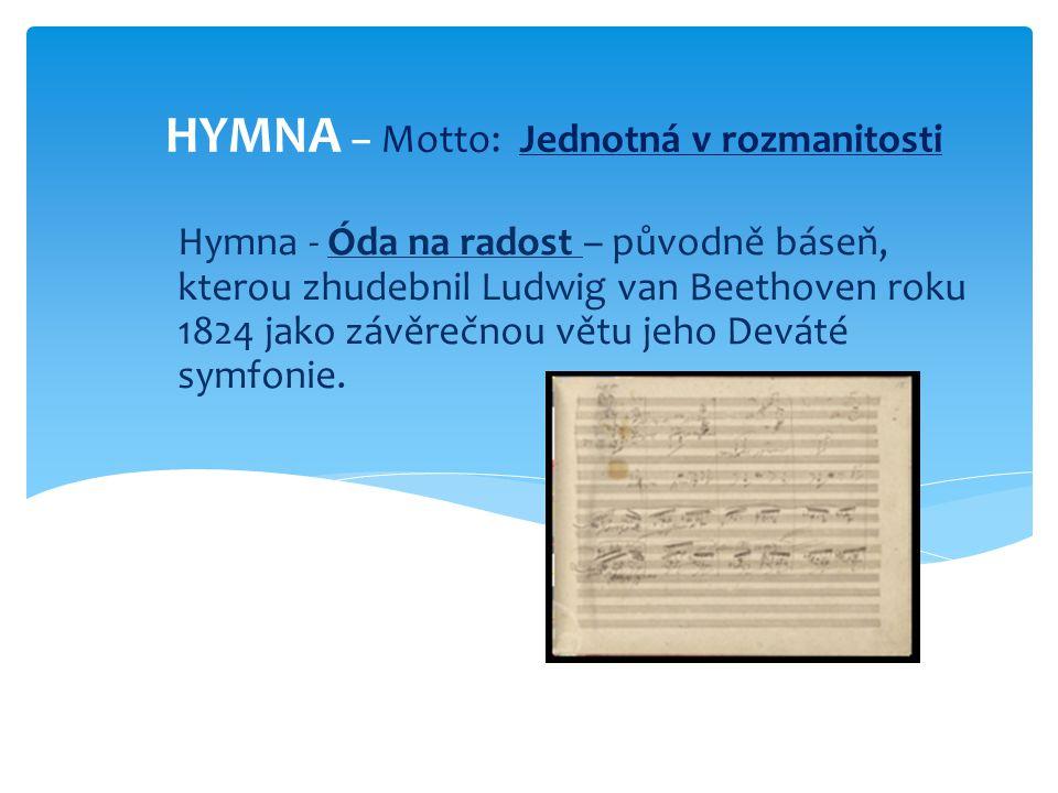 HYMNA – Motto: Jednotná v rozmanitosti Hymna - Óda na radost – původně báseň, kterou zhudebnil Ludwig van Beethoven roku 1824 jako závěrečnou větu jeh