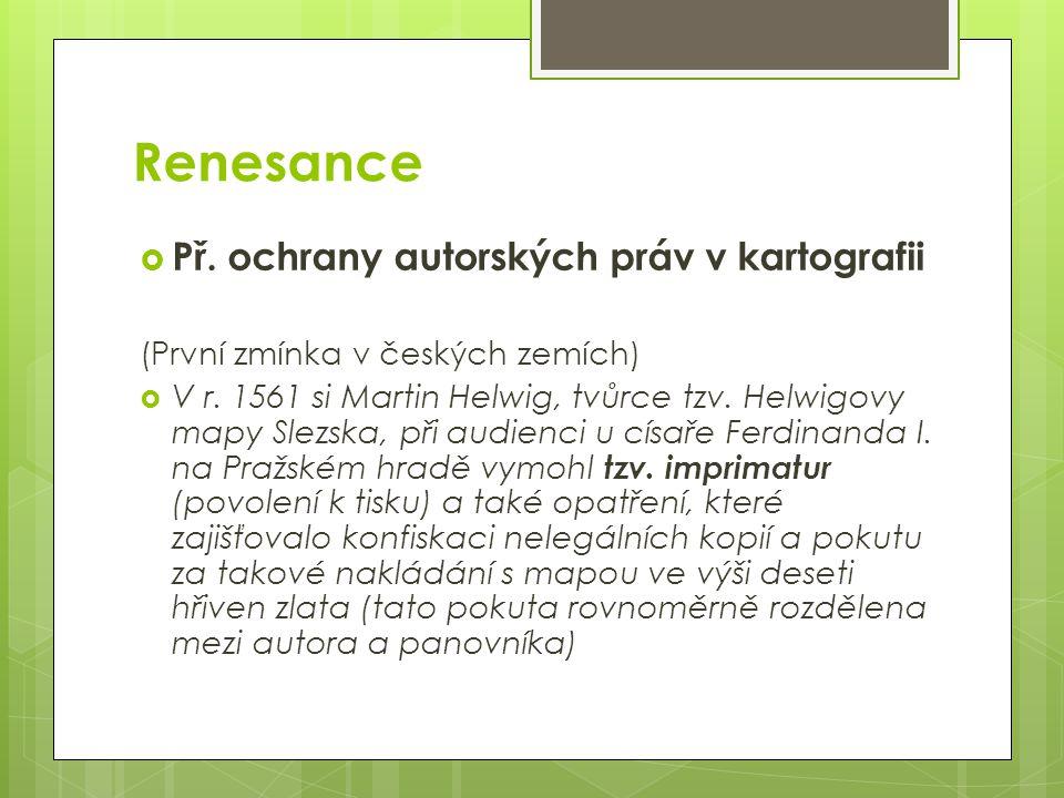 Renesance  Př. ochrany autorských práv v kartografii (První zmínka v českých zemích)  V r.