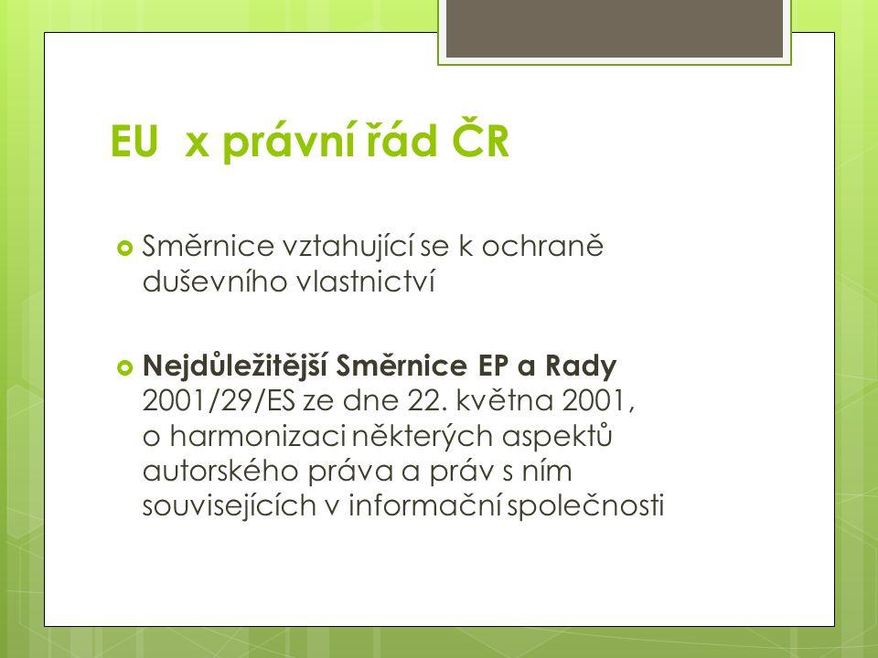 EU x právní řád ČR  Směrnice vztahující se k ochraně duševního vlastnictví  Nejdůležitější Směrnice EP a Rady 2001/29/ES ze dne 22.