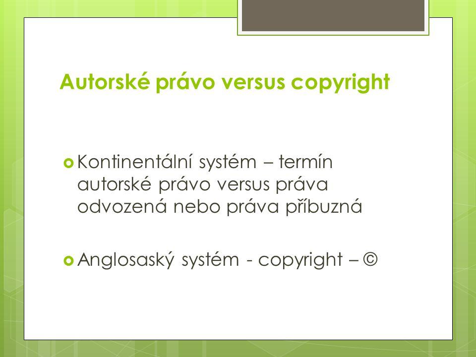 Autorské právo versus copyright  Kontinentální systém – termín autorské právo versus práva odvozená nebo práva příbuzná  Anglosaský systém - copyright – ©