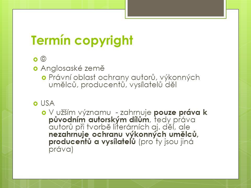 Termín copyright  ©  Anglosaské země  Právní oblast ochrany autorů, výkonných umělců, producentů, vysílatelů děl  USA  V užším významu - zahrnuje pouze práva k původním autorským dílům, tedy práva autorů při tvorbě literárních aj.