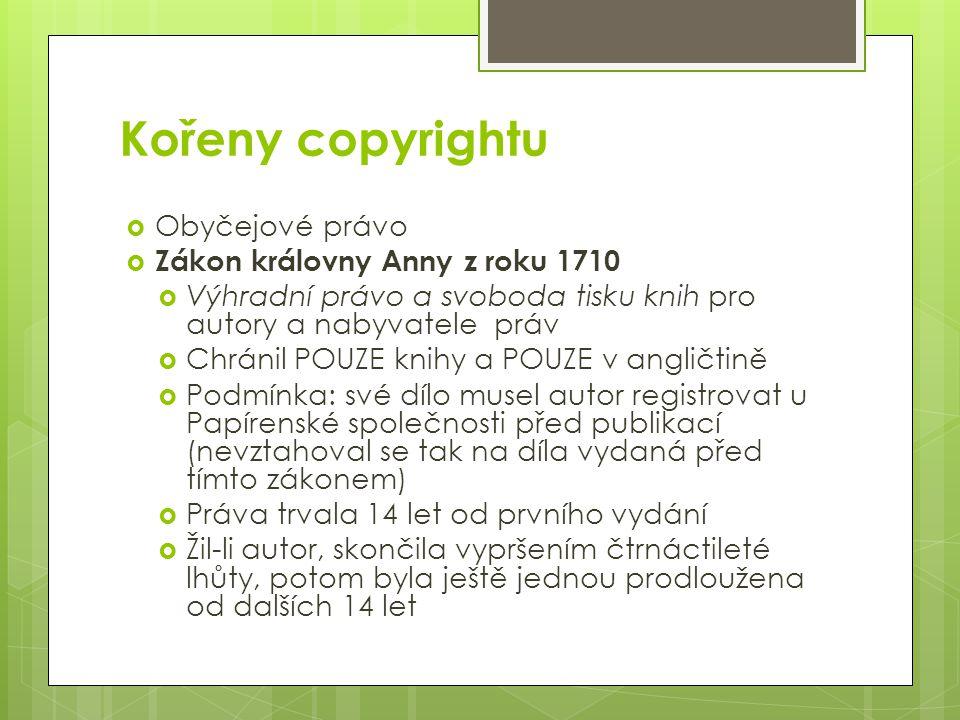 Kořeny copyrightu  Obyčejové právo  Zákon královny Anny z roku 1710  Výhradní právo a svoboda tisku knih pro autory a nabyvatele práv  Chránil POUZE knihy a POUZE v angličtině  Podmínka: své dílo musel autor registrovat u Papírenské společnosti před publikací (nevztahoval se tak na díla vydaná před tímto zákonem)  Práva trvala 14 let od prvního vydání  Žil-li autor, skončila vypršením čtrnáctileté lhůty, potom byla ještě jednou prodloužena od dalších 14 let
