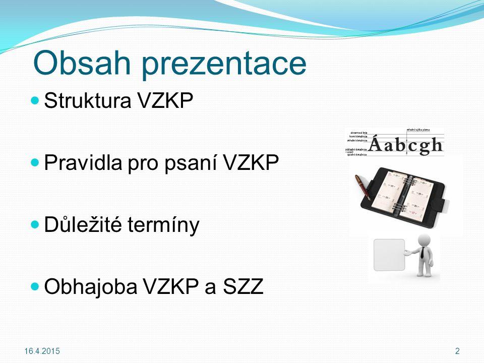 Obsah prezentace Struktura VZKP Pravidla pro psaní VZKP Důležité termíny Obhajoba VZKP a SZZ 16.4.20152