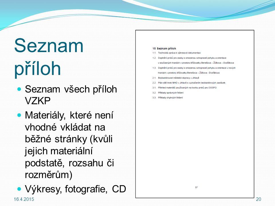 Seznam příloh Seznam všech příloh VZKP Materiály, které není vhodné vkládat na běžné stránky (kvůli jejich materiální podstatě, rozsahu či rozměrům) Výkresy, fotografie, CD 16.4.201520