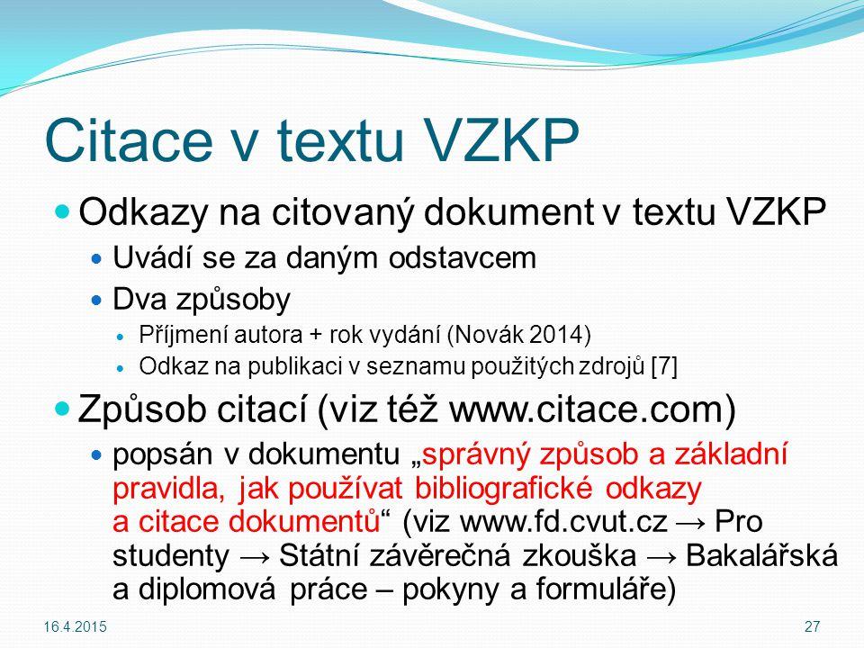 """Citace v textu VZKP Odkazy na citovaný dokument v textu VZKP Uvádí se za daným odstavcem Dva způsoby Příjmení autora + rok vydání (Novák 2014) Odkaz na publikaci v seznamu použitých zdrojů [7] Způsob citací (viz též www.citace.com) popsán v dokumentu """"správný způsob a základní pravidla, jak používat bibliografické odkazy a citace dokumentů (viz www.fd.cvut.cz → Pro studenty → Státní závěrečná zkouška → Bakalářská a diplomová práce – pokyny a formuláře) 16.4.201527"""