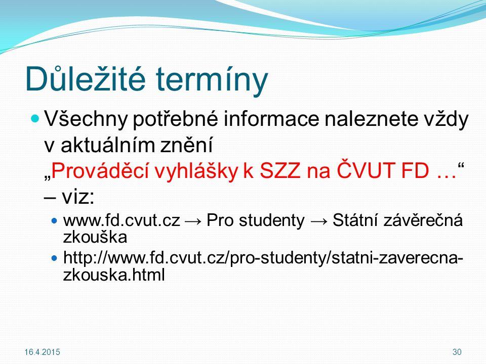 """Důležité termíny Všechny potřebné informace naleznete vždy v aktuálním znění """"Prováděcí vyhlášky k SZZ na ČVUT FD … – viz: www.fd.cvut.cz → Pro studenty → Státní závěrečná zkouška http://www.fd.cvut.cz/pro-studenty/statni-zaverecna- zkouska.html 16.4.201530"""