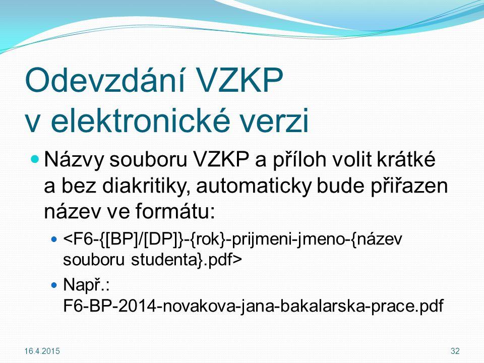 Názvy souboru VZKP a příloh volit krátké a bez diakritiky, automaticky bude přiřazen název ve formátu: Např.: F6-BP-2014-novakova-jana-bakalarska-prace.pdf 16.4.201532 Odevzdání VZKP v elektronické verzi