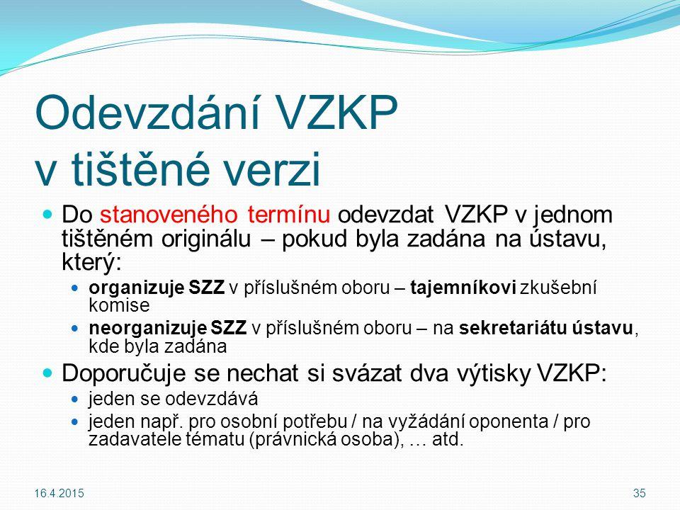 Do stanoveného termínu odevzdat VZKP v jednom tištěném originálu – pokud byla zadána na ústavu, který: organizuje SZZ v příslušném oboru – tajemníkovi zkušební komise neorganizuje SZZ v příslušném oboru – na sekretariátu ústavu, kde byla zadána Doporučuje se nechat si svázat dva výtisky VZKP: jeden se odevzdává jeden např.