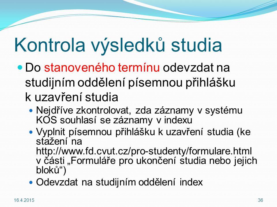 """Kontrola výsledků studia Do stanoveného termínu odevzdat na studijním oddělení písemnou přihlášku k uzavření studia Nejdříve zkontrolovat, zda záznamy v systému KOS souhlasí se záznamy v indexu Vyplnit písemnou přihlášku k uzavření studia (ke stažení na http://www.fd.cvut.cz/pro-studenty/formulare.html v části """"Formuláře pro ukončení studia nebo jejich bloků ) Odevzdat na studijním oddělení index 16.4.201536"""