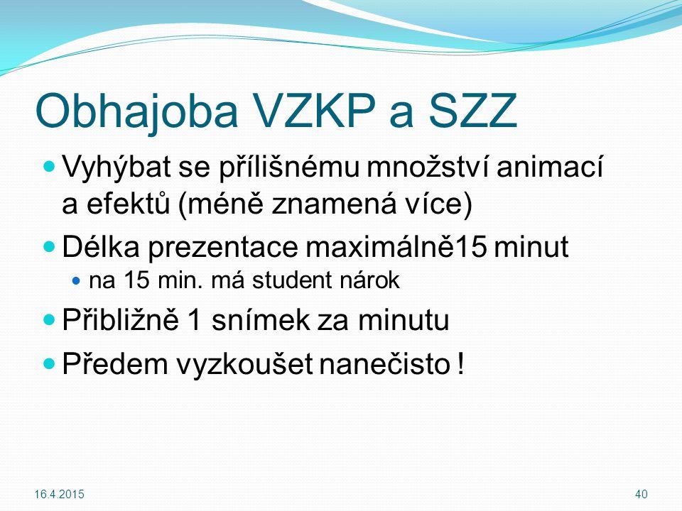 Obhajoba VZKP a SZZ Vyhýbat se přílišnému množství animací a efektů (méně znamená více) Délka prezentace maximálně15 minut na 15 min.