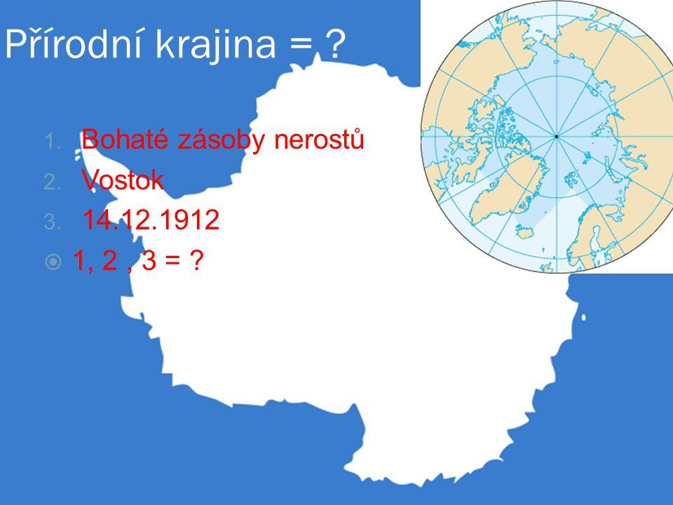 Přírodní krajina = ? 1. Bohaté zásoby nerostů 2. Vostok 3. 14.12.1912  1, 2, 3 = ?