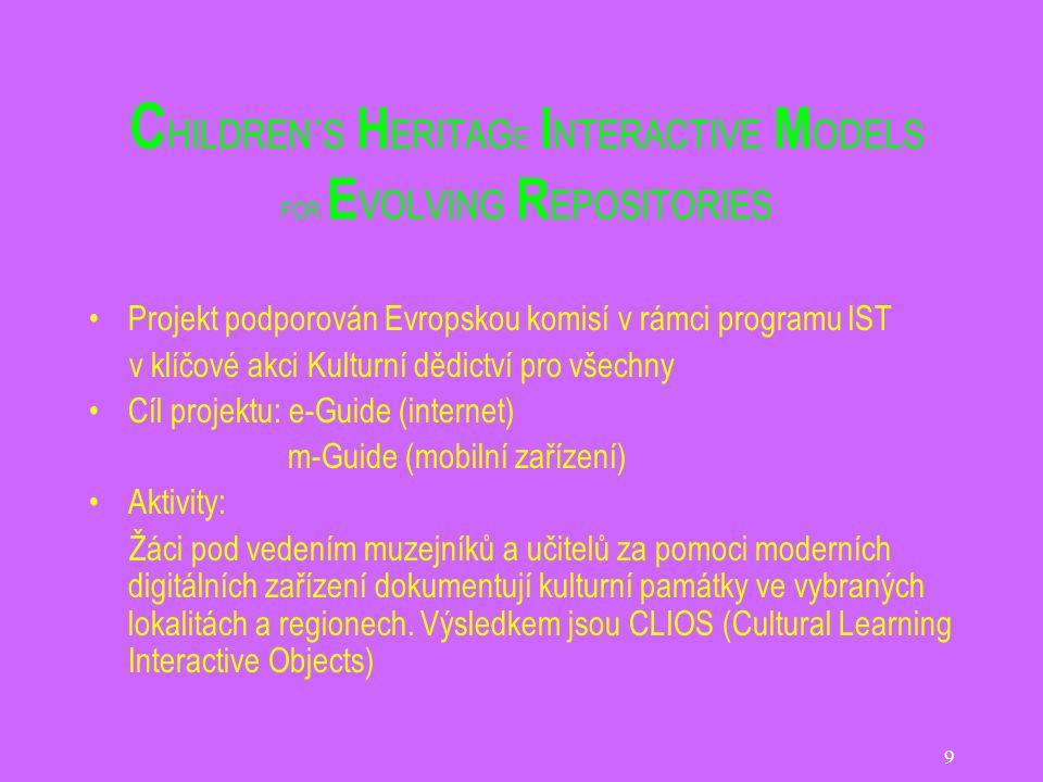 9 C HILDREN´S H ERITAG E I NTERACTIVE M ODELS FOR E VOLVING R EPOSITORIES Projekt podporován Evropskou komisí v rámci programu IST v klíčové akci Kulturní dědictví pro všechny Cíl projektu: e-Guide (internet) m-Guide (mobilní zařízení) Aktivity: Žáci pod vedením muzejníků a učitelů za pomoci moderních digitálních zařízení dokumentují kulturní památky ve vybraných lokalitách a regionech.