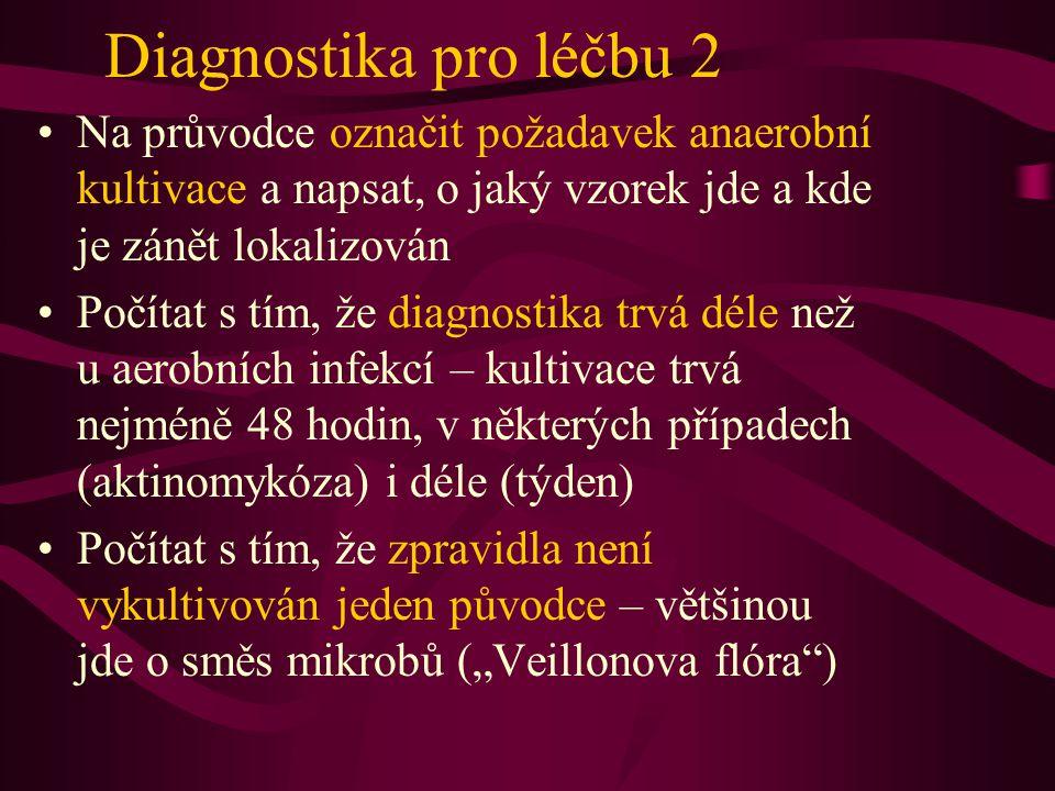 """Diagnostika pro léčbu 2 Na průvodce označit požadavek anaerobní kultivace a napsat, o jaký vzorek jde a kde je zánět lokalizován Počítat s tím, že diagnostika trvá déle než u aerobních infekcí – kultivace trvá nejméně 48 hodin, v některých případech (aktinomykóza) i déle (týden) Počítat s tím, že zpravidla není vykultivován jeden původce – většinou jde o směs mikrobů (""""Veillonova flóra )"""