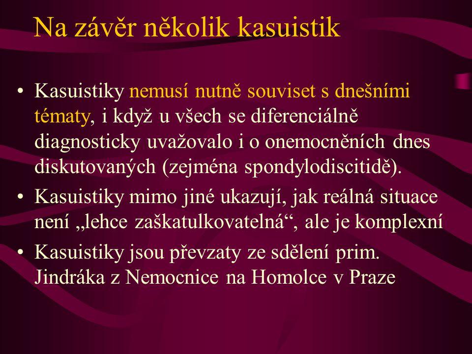 Na závěr několik kasuistik Kasuistiky nemusí nutně souviset s dnešními tématy, i když u všech se diferenciálně diagnosticky uvažovalo i o onemocněních dnes diskutovaných (zejména spondylodiscitidě).