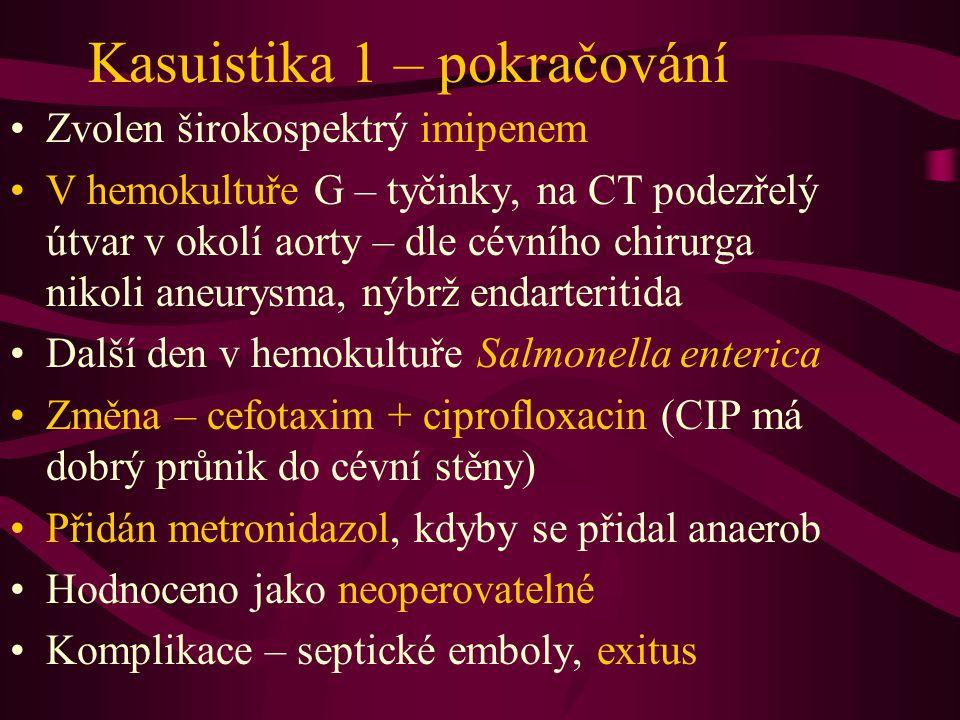 Kasuistika 1 – pokračování Zvolen širokospektrý imipenem V hemokultuře G – tyčinky, na CT podezřelý útvar v okolí aorty – dle cévního chirurga nikoli aneurysma, nýbrž endarteritida Další den v hemokultuře Salmonella enterica Změna – cefotaxim + ciprofloxacin (CIP má dobrý průnik do cévní stěny) Přidán metronidazol, kdyby se přidal anaerob Hodnoceno jako neoperovatelné Komplikace – septické emboly, exitus