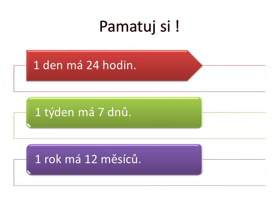 1 den má 24 hodin. 1 týden má 7 dnů.1 rok má 12 měsíců.