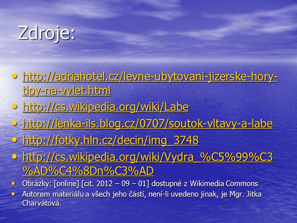 Zdroje: http://adriahotel.cz/levne-ubytovani-jizerske-hory- tipy-na-vylet.html http://adriahotel.cz/levne-ubytovani-jizerske-hory- tipy-na-vylet.html http://adriahotel.cz/levne-ubytovani-jizerske-hory- tipy-na-vylet.html http://adriahotel.cz/levne-ubytovani-jizerske-hory- tipy-na-vylet.html http://cs.wikipedia.org/wiki/Labe http://cs.wikipedia.org/wiki/Labe http://cs.wikipedia.org/wiki/Labe http://lenka-ils.blog.cz/0707/soutok-vltavy-a-labe http://lenka-ils.blog.cz/0707/soutok-vltavy-a-labe http://lenka-ils.blog.cz/0707/soutok-vltavy-a-labe http://fotky.hln.cz/decin/img_3748 http://fotky.hln.cz/decin/img_3748 http://fotky.hln.cz/decin/img_3748 http://cs.wikipedia.org/wiki/Vydra_%C5%99%C3 %AD%C4%8Dn%C3%AD http://cs.wikipedia.org/wiki/Vydra_%C5%99%C3 %AD%C4%8Dn%C3%AD http://cs.wikipedia.org/wiki/Vydra_%C5%99%C3 %AD%C4%8Dn%C3%AD http://cs.wikipedia.org/wiki/Vydra_%C5%99%C3 %AD%C4%8Dn%C3%AD Obrázky: [online] [cit.