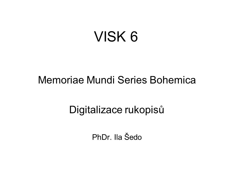 VISK 6 Memoriae Mundi Series Bohemica Digitalizace rukopisů PhDr. Ila Šedo