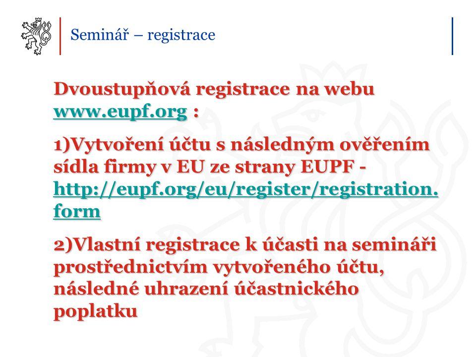 Seminář – registrace Dvoustupňová registrace na webu www.eupf.org : www.eupf.org 1)Vytvoření účtu s následným ověřením sídla firmy v EU ze strany EUPF - http://eupf.org/eu/register/registration.