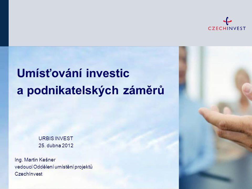 Umísťování investic a podnikatelských záměrů URBIS INVEST 25. dubna 2012 Ing. Martin Kešner vedoucí Oddělení umístění projektů CzechInvest