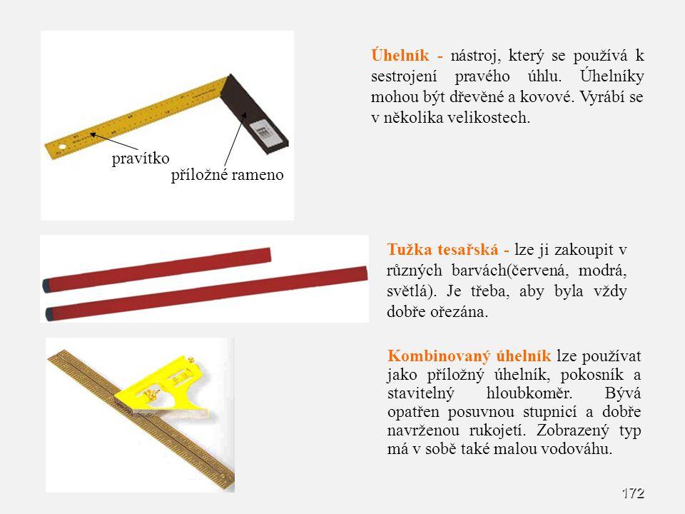 172 Úhelník - nástroj, který se používá k sestrojení pravého úhlu. Úhelníky mohou být dřevěné a kovové. Vyrábí se v několika velikostech. pravítko pří