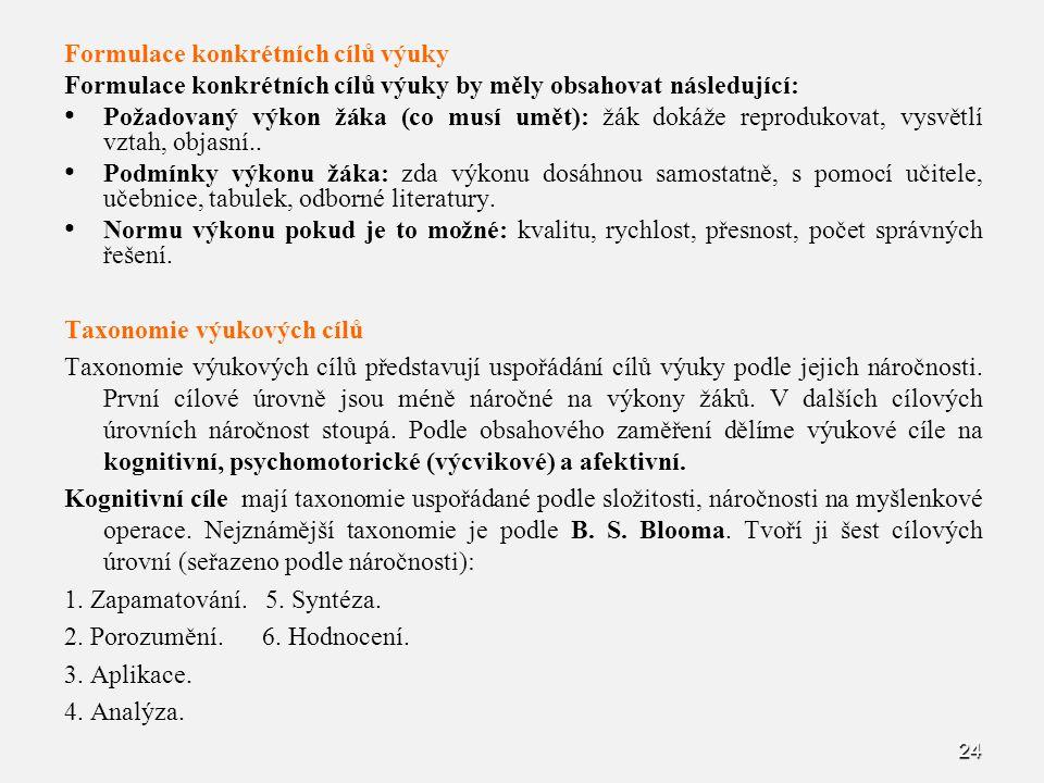 24 Formulace konkrétních cílů výuky Formulace konkrétních cílů výuky by měly obsahovat následující: Požadovaný výkon žáka (co musí umět): žák dokáže r
