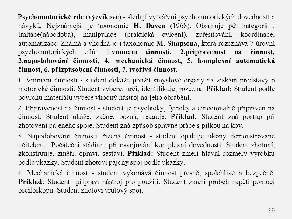 26 Psychomotorické cíle (výcvikové) - sledují vytváření psychomotorických dovedností a návyků. Nejznámější je taxonomie H. Davea (1968). Obsahuje pět