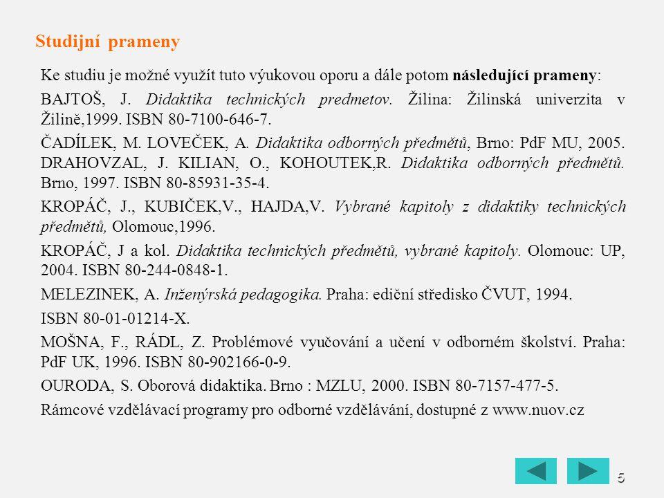 5 Studijní prameny Ke studiu je možné využít tuto výukovou oporu a dále potom následující prameny: BAJTOŠ, J. Didaktika technických predmetov. Žilina: