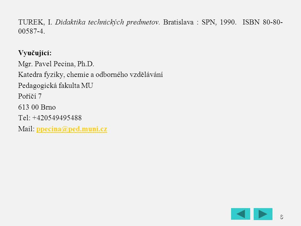 6 TUREK, I. Didaktika technických predmetov. Bratislava : SPN, 1990. ISBN 80-80- 00587-4. Vyučující: Mgr. Pavel Pecina, Ph.D. Katedra fyziky, chemie a