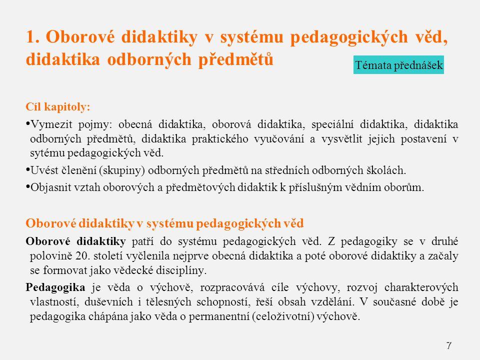 7 1. Oborové didaktiky v systému pedagogických věd, didaktika odborných předmětů Cíl kapitoly: Vymezit pojmy: obecná didaktika, oborová didaktika, spe