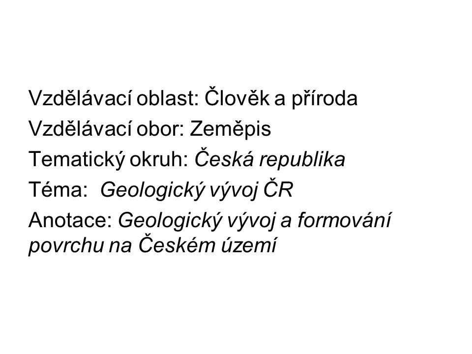 Vzdělávací oblast: Člověk a příroda Vzdělávací obor: Zeměpis Tematický okruh: Česká republika Téma: Geologický vývoj ČR Anotace: Geologický vývoj a fo